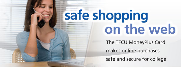 Safe shopping on the web. TFCU MoneyPlus card makes online purchases safe and secure for college.