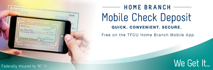 Home Branch Mobile Check Deposit. Quick. COnvenient. Secure. Free on the TFCU Home Branch Mobile App.